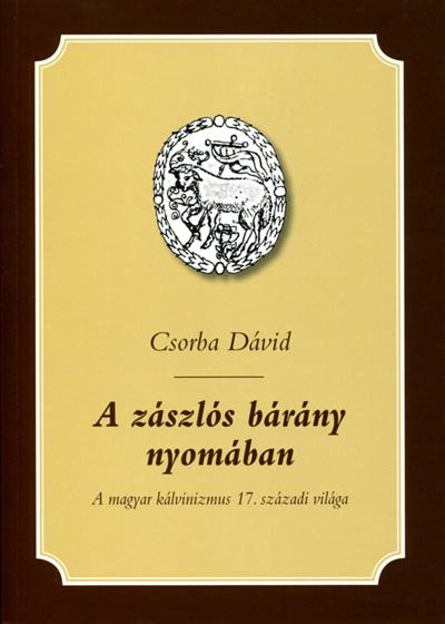 A zászlós bárány nyomában. A magyar kálvinizmus 17. századi világa
