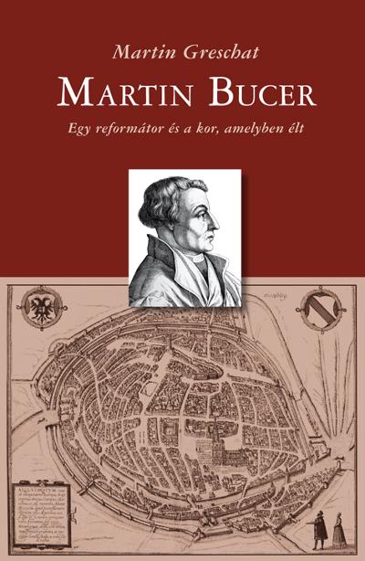 Martin Bucer. Egy reformátor és a kor, amelyben élt